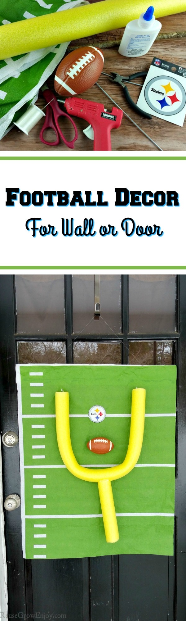 The bottom picute is A black door with glass windows with a homemade football decor hanging on it. The decor is a yellow pool noodle making up the goal and a green backing that looks like a football field with a Steelers logo in the center. Top picture is of the supplies needed to make it. IN the center there is a text overly that says