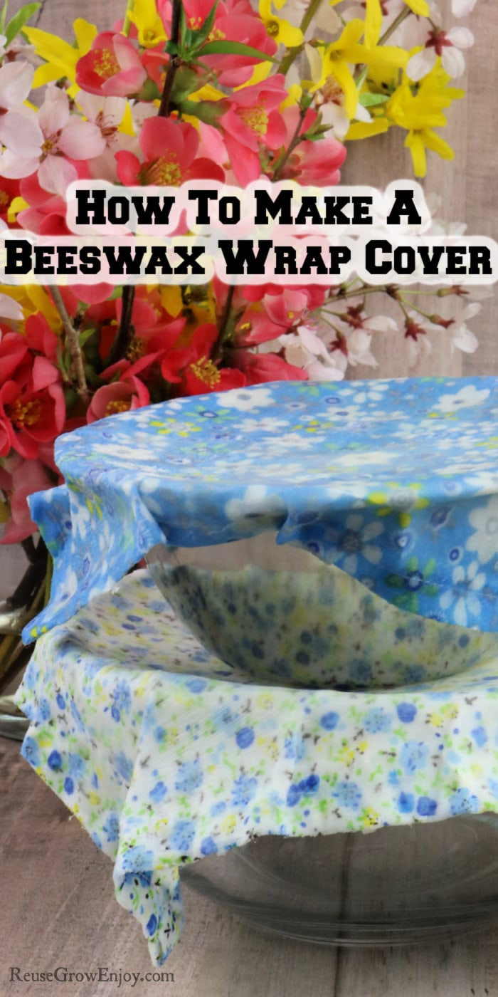 Two bowls stacked each with a beeswax wrap over them fresh spring flowers in background. Text overlay at top that says How To Make A Beeswax Wrap Cover